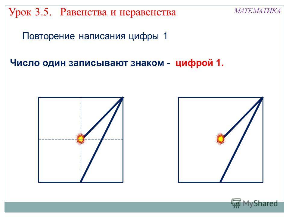 Повторение написания цифры 1 МАТЕМАТИКА Число один записывают знаком - цифрой 1. Урок 3.5. Равенства и неравенства