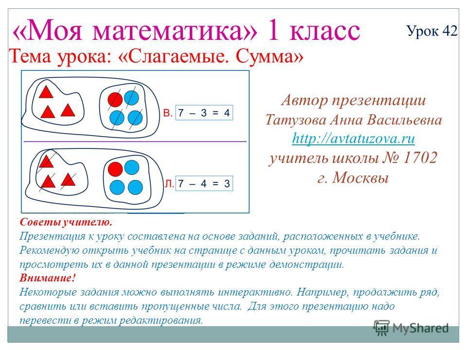 «Моя математика» 1 класс Урок 42 Тема урока: «Слагаемые. Сумма» Советы учителю. Презентация к уроку составлена на основе заданий, расположенных в учебнике. Рекомендую открыть учебник на странице с данным уроком, прочитать задания и просмотреть их в д