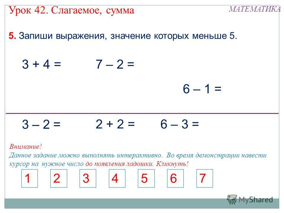 5. Запиши выражения, значение которых меньше 5. 3 + 4 =7 – 2 = 6 – 1 = 1234567 3 – 2 = 2 + 2 =6 – 3 = Внимание! Данное задание можно выполнять интерактивно. Во время демонстрации навести курсор на нужное число до появления ладошки. Кликнуть! Урок 42.