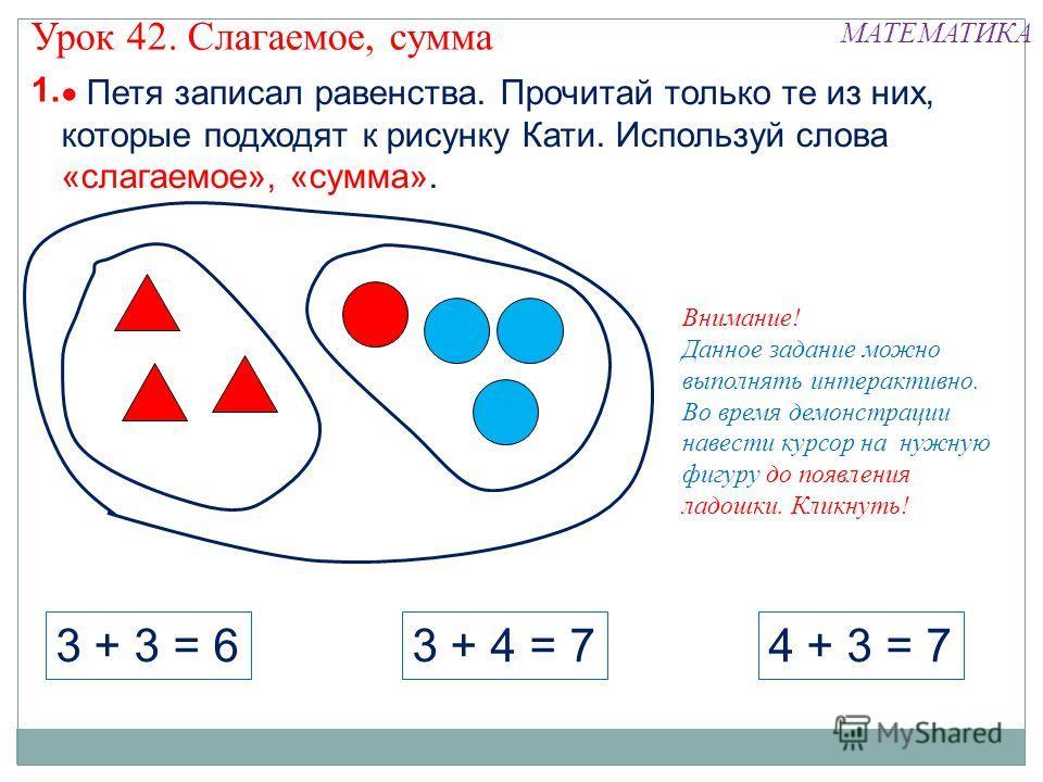1. Внимание! Данное задание можно выполнять интерактивно. Во время демонстрации навести курсор на нужную фигуру до появления ладошки. Кликнуть! Урок 42. Слагаемое, сумма МАТЕМАТИКА 3 + 4 = 73 + 3 = 64 + 3 = 7 Петя записал равенства. Прочитай только т