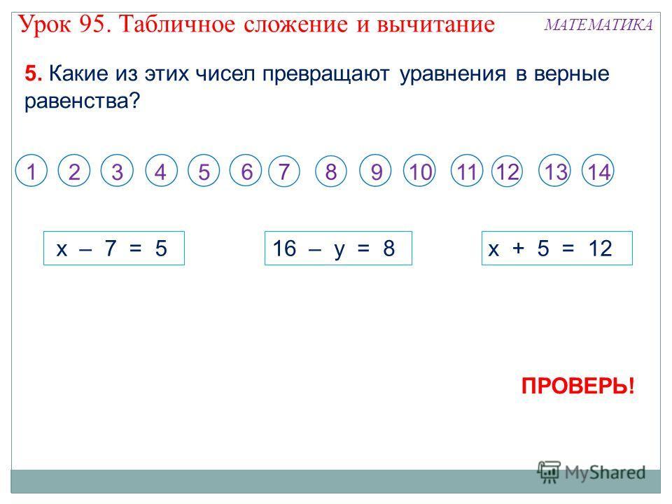 5. Какие из этих чисел превращают уравнения в верные равенства? x – 7 = 516 – y = 8x + 5 = 12 ПРОВЕРЬ! Урок 95. Табличное сложение и вычитание МАТЕМАТИКА