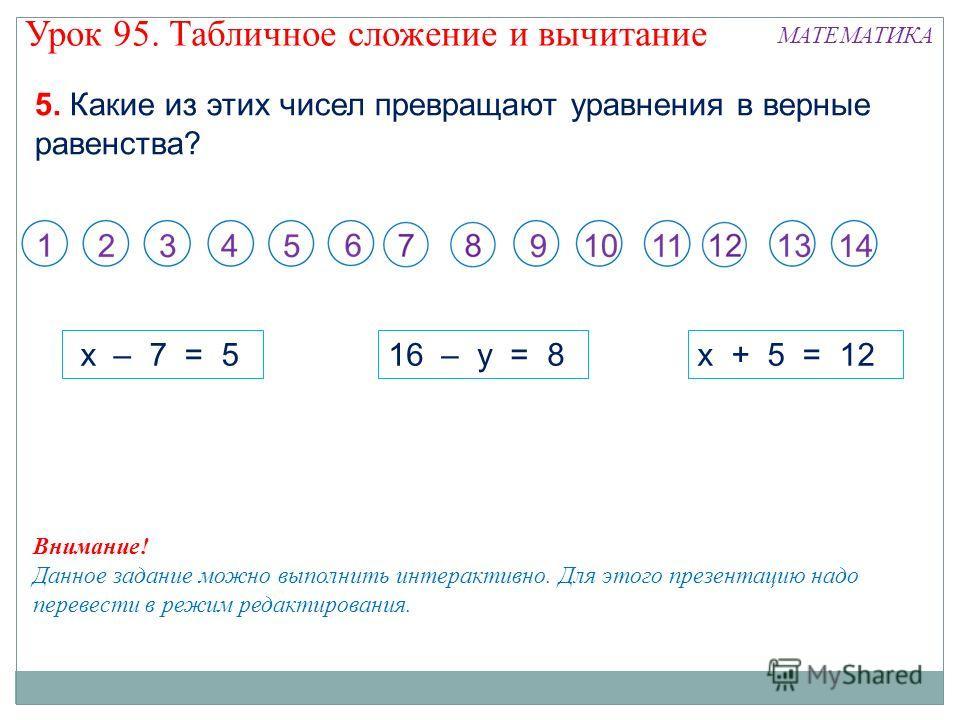5. Какие из этих чисел превращают уравнения в верные равенства? x – 7 = 516 – y = 8x + 5 = 12 Внимание! Данное задание можно выполнить интерактивно. Для этого презентацию надо перевести в режим редактирования. Урок 95. Табличное сложение и вычитание
