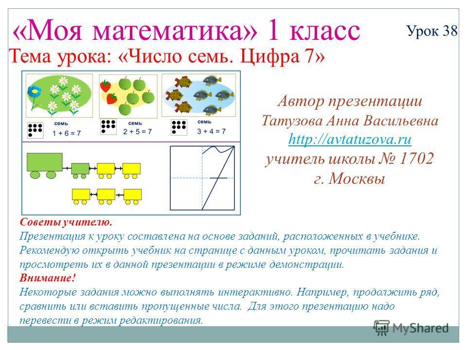 «Моя математика» 1 класс Урок 38 Тема урока: «Число семь. Цифра 7» Советы учителю. Презентация к уроку составлена на основе заданий, расположенных в учебнике. Рекомендую открыть учебник на странице с данным уроком, прочитать задания и просмотреть их