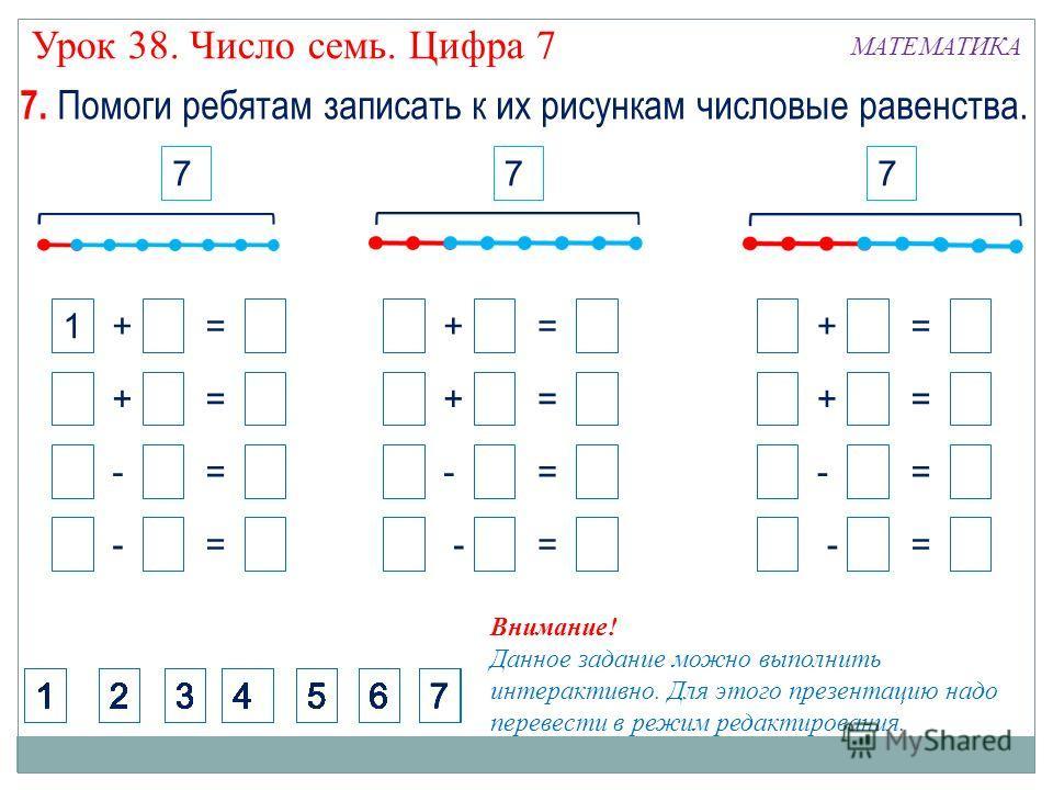 2 + 5 = 7 5 + 2 = 7 1 + 6 = 7 6 + 1 = 7 7 - 2 = 5 7 - 5 = 2 7 - 1 = 6 7 - 6 = 1 77 Внимание! Данное задание можно выполнить интерактивно. Для этого презентацию надо перевести в режим редактирования. 512346512346512346512346512346512346512346512346512