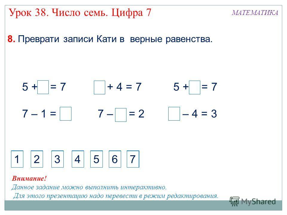 5 + 2 = 7 7 – 1 = 6 3 + 4 = 7 7 – 5 = 2 5 + 2 = 7 7 – 4 = 3 8. Преврати записи Кати в верные равенства. Внимание! Данное задание можно выполнить интерактивно. Для этого презентацию надо перевести в режим редактирования. 1 2 34567 7 1 2 34567 7 МАТЕМА