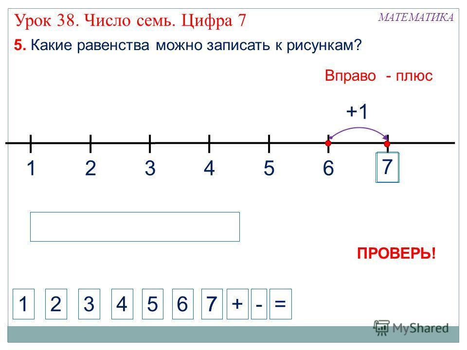 1324 МАТЕМАТИКА 1234+-= 5. Какие равенства можно записать к рисункам? 5 Вправо - плюс 5 6 +1 6 7 7 7 ПРОВЕРЬ! Урок 38. Число семь. Цифра 7