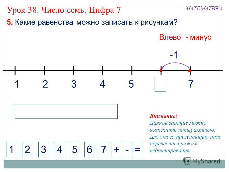 1324 МАТЕМАТИКА 1234+-= Внимание! Данное задание можно выполнить интерактивно. Для этого презентацию надо перевести в режим редактирования. 5. Какие равенства можно записать к рисункам? 5 Влево - минус 5 6 7 7 7 Урок 38. Число семь. Цифра 7