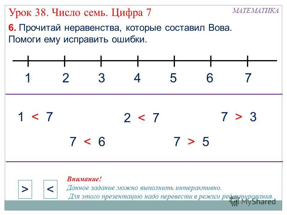 1324 МАТЕМАТИКА 6. Прочитай неравенства, которые составил Вова. Помоги ему исправить ошибки. 576 1 < 7 7 < 67 > 5 7 > 3 2 < 7 >< Внимание! Данное задание можно выполнить интерактивно. Для этого презентацию надо перевести в режим редактирования. Урок
