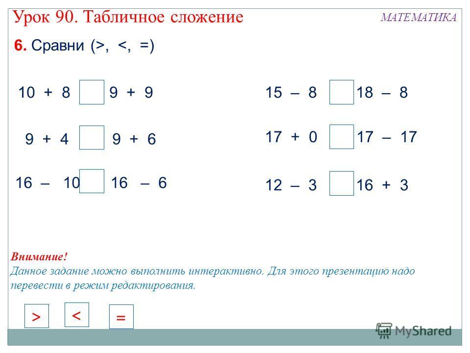 6. Сравни (>,  Внимание! Данное задание можно выполнить интерактивно. Для этого презентацию надо перевести в режим редактирования. = < >
