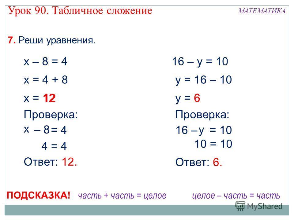 х – у = 4 12 х – 8 = 4 х = 4 + 8 х = 12 4 = 4 Проверка: 8 Ответ: 12. 16 – у = 10 у = 16 – 10 у = 6 10 = 10 16 – у = 10 Проверка: 6 у Ответ: 6. – 7. Реши уравнения. часть + часть = целоецелое – часть = часть ПОДСКАЗКА! Урок 90. Табличное сложение МАТЕ