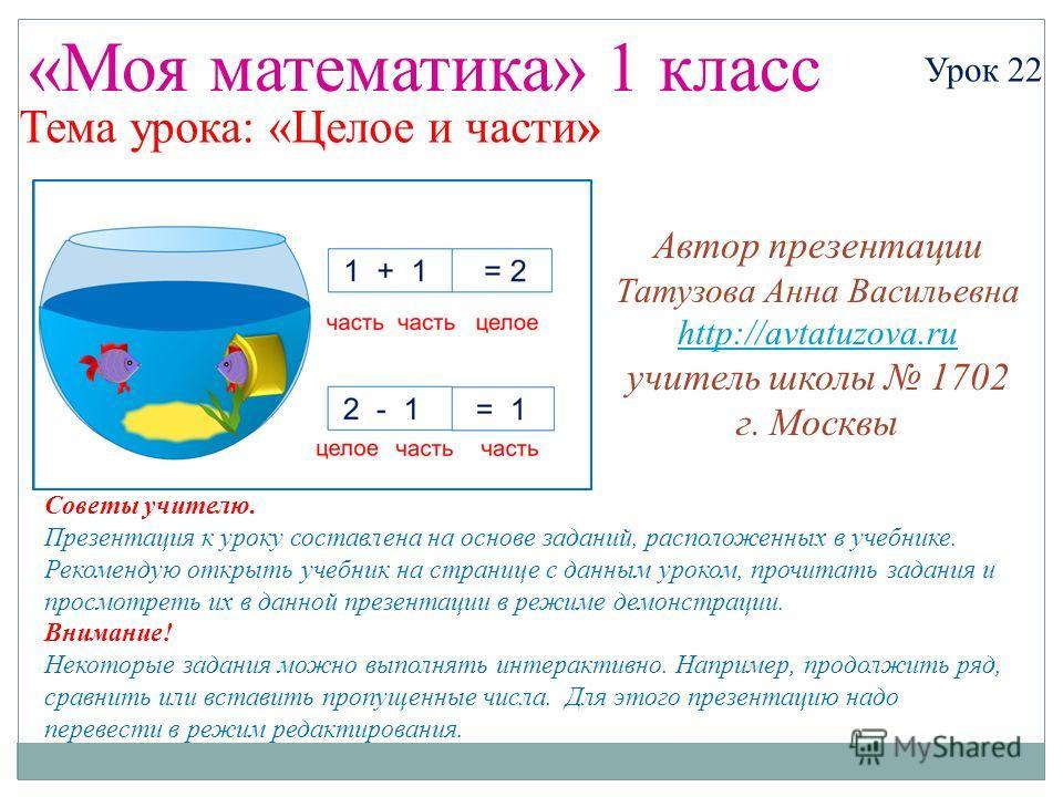 «Моя математика» 1 класс Урок 22 Тема урока: «Целое и части» Советы учителю. Презентация к уроку составлена на основе заданий, расположенных в учебнике. Рекомендую открыть учебник на странице с данным уроком, прочитать задания и просмотреть их в данн