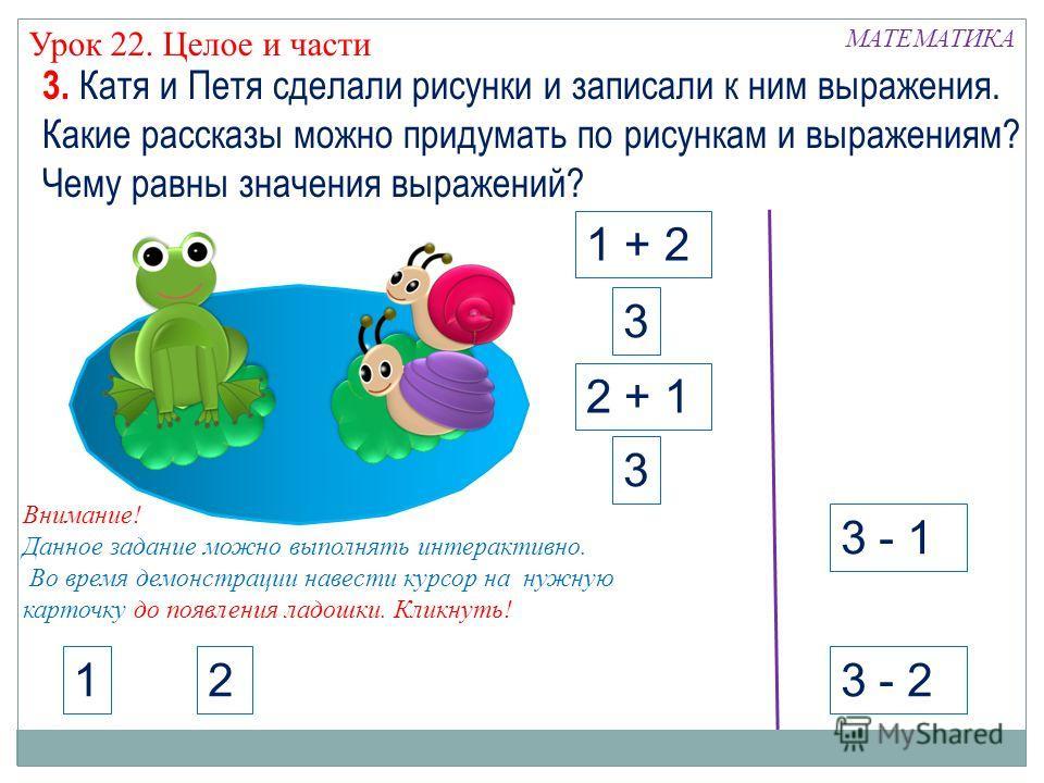 МАТЕМАТИКА Урок 22. Целое и части 3 - 1 3 - 2 12 3. Катя и Петя сделали рисунки и записали к ним выражения. Какие рассказы можно придумать по рисункам и выражениям? Чему равны значения выражений? 1 + 2 2 + 1 3 3 Внимание! Данное задание можно выполня