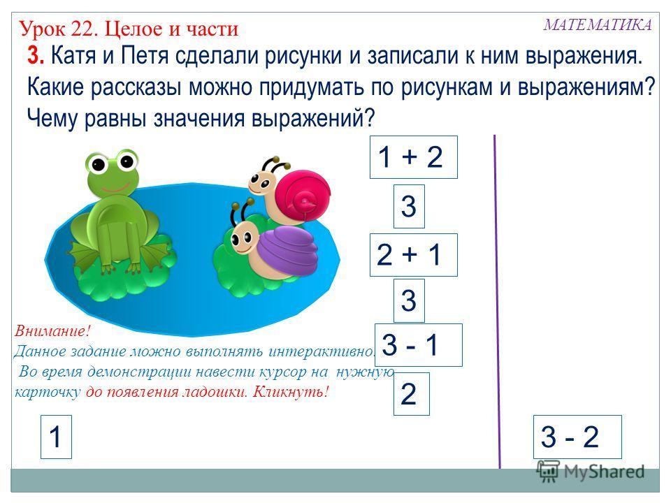 МАТЕМАТИКА Урок 22. Целое и части 3 - 2 1 3. Катя и Петя сделали рисунки и записали к ним выражения. Какие рассказы можно придумать по рисункам и выражениям? Чему равны значения выражений? 1 + 2 2 + 1 3 3 3 - 1 2 Внимание! Данное задание можно выполн