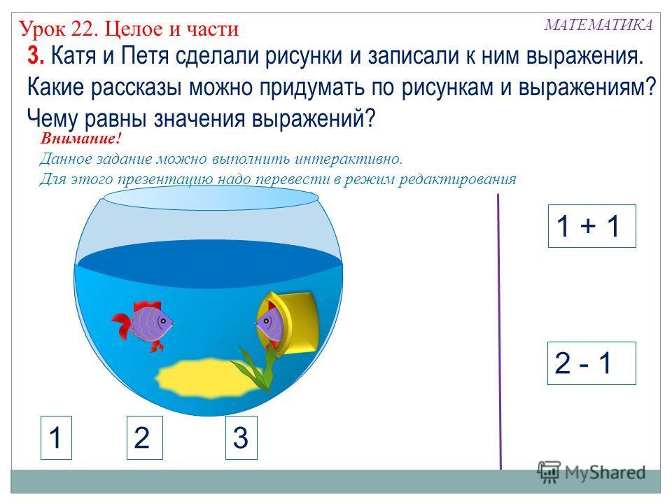 МАТЕМАТИКА Урок 22. Целое и части 1 + 1 2 - 1 3. Катя и Петя сделали рисунки и записали к ним выражения. Какие рассказы можно придумать по рисункам и выражениям? Чему равны значения выражений? 123 Внимание! Данное задание можно выполнить интерактивно