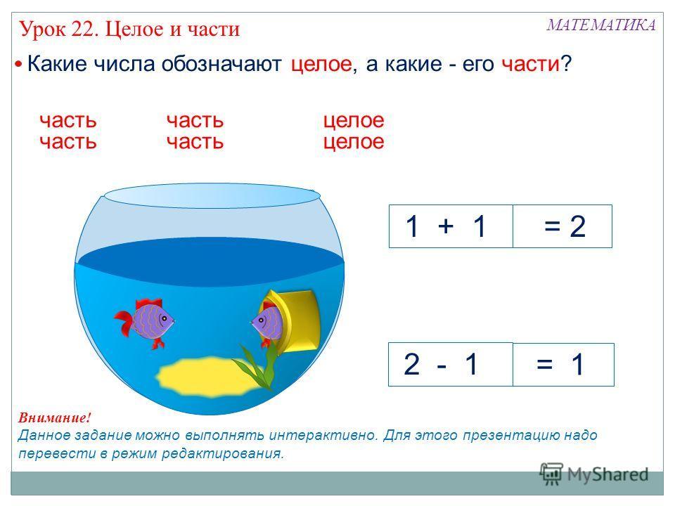 МАТЕМАТИКА Урок 22. Целое и части Какие числа обозначают целое, а какие - его части? 1 + 1 2 - 1 часть = 1 = 2 целое часть целое Внимание! Данное задание можно выполнять интерактивно. Для этого презентацию надо перевести в режим редактирования.
