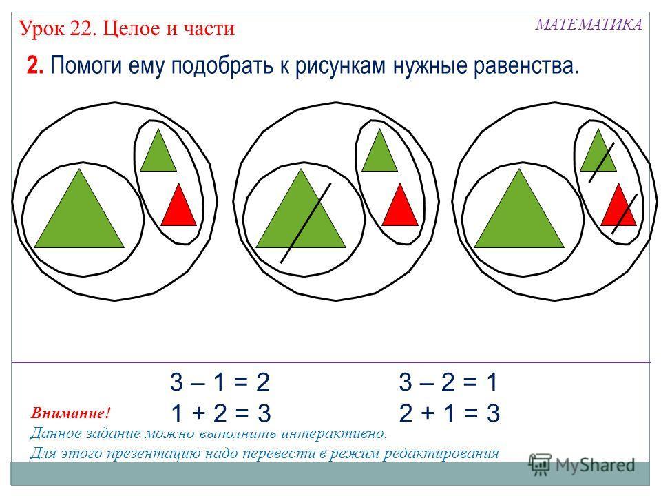 Внимание! Данное задание можно выполнить интерактивно. Для этого презентацию надо перевести в режим редактирования МАТЕМАТИКА Урок 22. Целое и части 2. Помоги ему подобрать к рисункам нужные равенства. 3 – 1 = 2 1 + 2 = 3 3 – 2 = 1 2 + 1 = 3