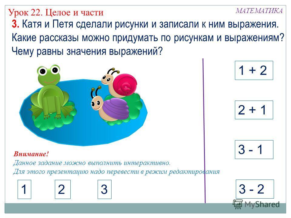 МАТЕМАТИКА Урок 22. Целое и части 1 + 2 3 - 1 2 + 1 3 - 2 3. Катя и Петя сделали рисунки и записали к ним выражения. Какие рассказы можно придумать по рисункам и выражениям? Чему равны значения выражений? 123 Внимание! Данное задание можно выполнить