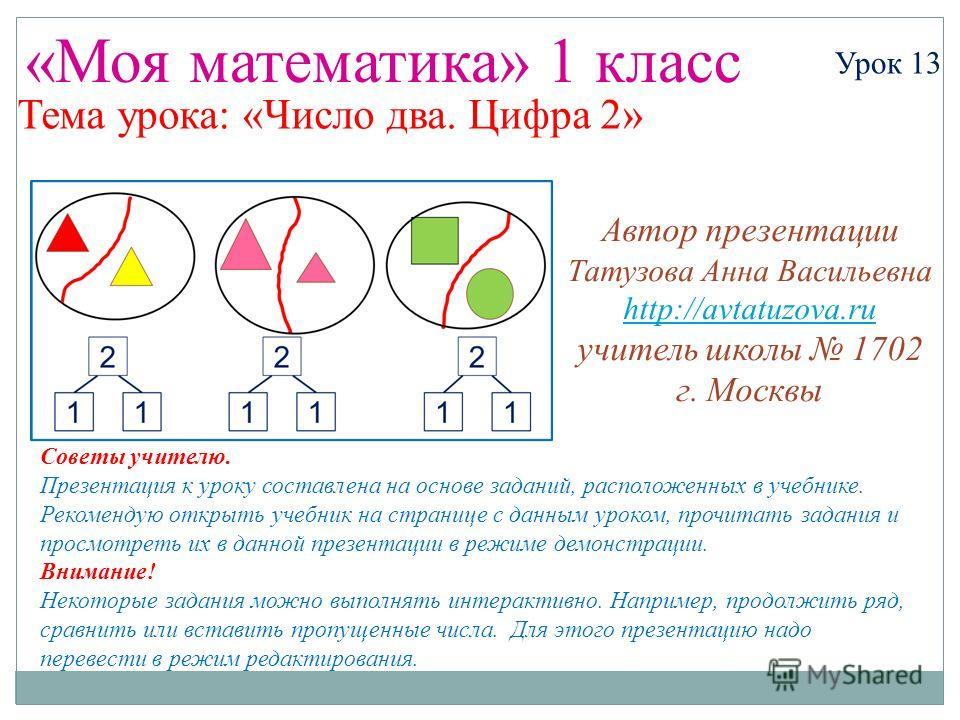 «Моя математика» 1 класс Урок 13 Тема урока: «Число два. Цифра 2» Советы учителю. Презентация к уроку составлена на основе заданий, расположенных в учебнике. Рекомендую открыть учебник на странице с данным уроком, прочитать задания и просмотреть их в