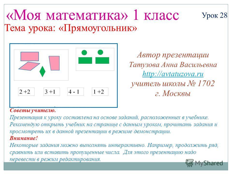 «Моя математика» 1 класс Урок 28 Тема урока: «Прямоугольник» Советы учителю. Презентация к уроку составлена на основе заданий, расположенных в учебнике. Рекомендую открыть учебник на странице с данным уроком, прочитать задания и просмотреть их в данн
