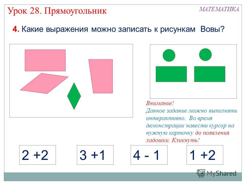 2 +23 +14 - 11 +2 МАТЕМАТИКА Урок 28. Прямоугольник 4. Какие выражения можно записать к рисункам Вовы? Внимание! Данное задание можно выполнять интерактивно. Во время демонстрации навести курсор на нужную карточку до появления ладошки. Кликнуть!