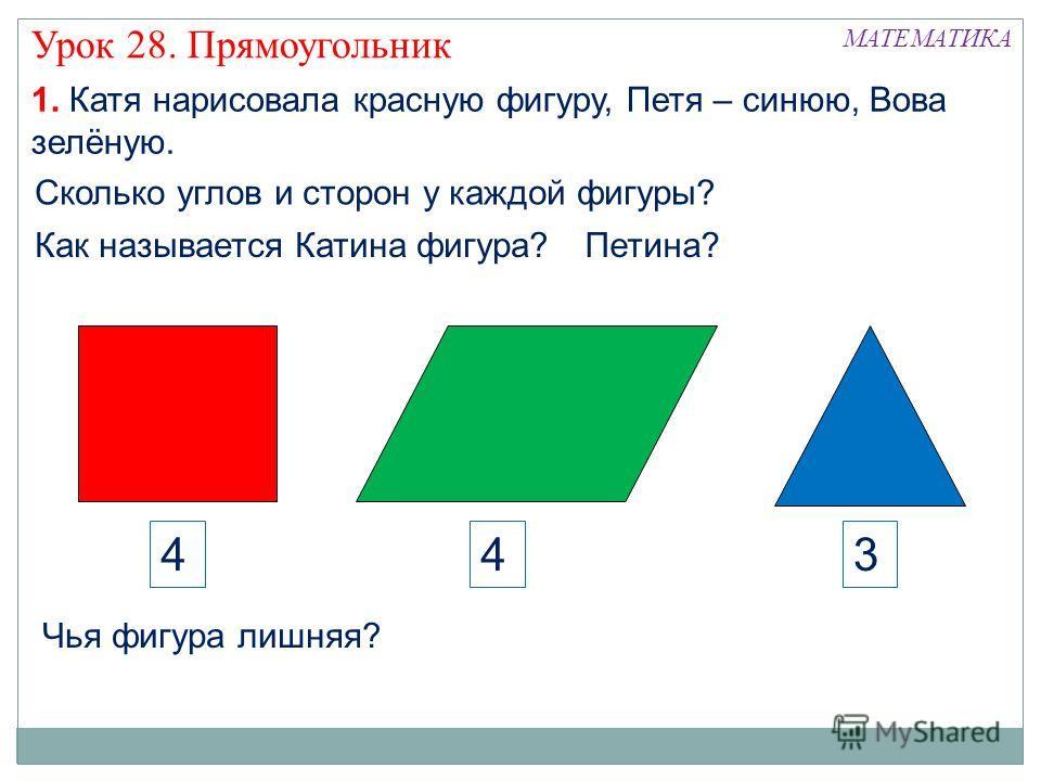 МАТЕМАТИКА Урок 28. Прямоугольник 1. Катя нарисовала красную фигуру, Петя – синюю, Вова зелёную. Чья фигура лишняя? Петина?Как называется Катина фигура? Сколько углов и сторон у каждой фигуры? 434