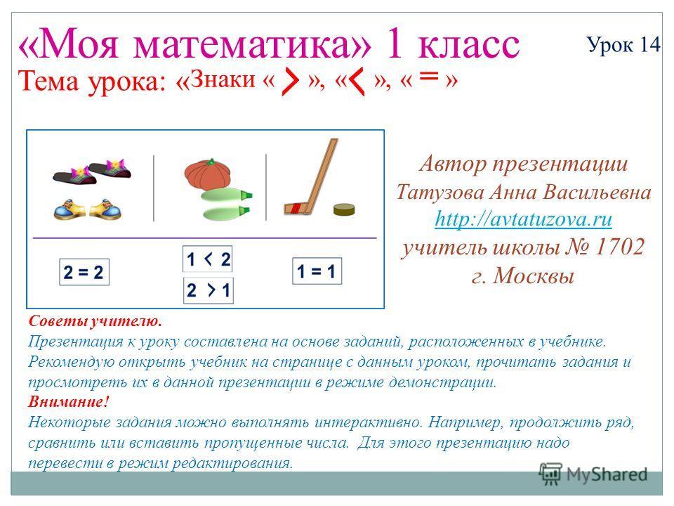 Урок 14Знаки « », « », « = » «Моя математика» 1 класс Урок 14 Тема урока: « Советы учителю. Презентация к уроку составлена на основе заданий, расположенных в учебнике. Рекомендую открыть учебник на странице с данным уроком, прочитать задания и просмо