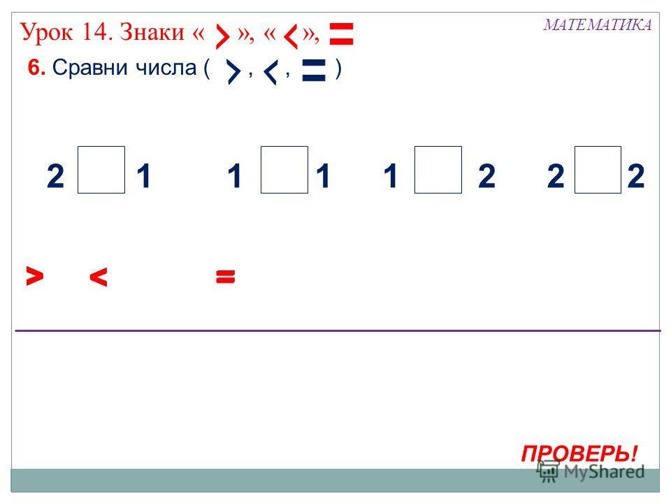 6. Сравни числа (,, ) МАТЕМАТИКА > Урок 14. Знаки « », « », ПРОВЕРЬ! < 22221111 = > < = > < =