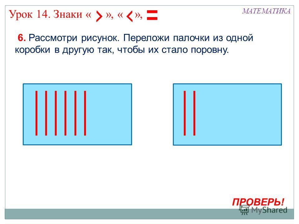 МАТЕМАТИКА Урок 14. Знаки « », « », ПРОВЕРЬ! 6. Рассмотри рисунок. Переложи палочки из одной коробки в другую так, чтобы их стало поровну.