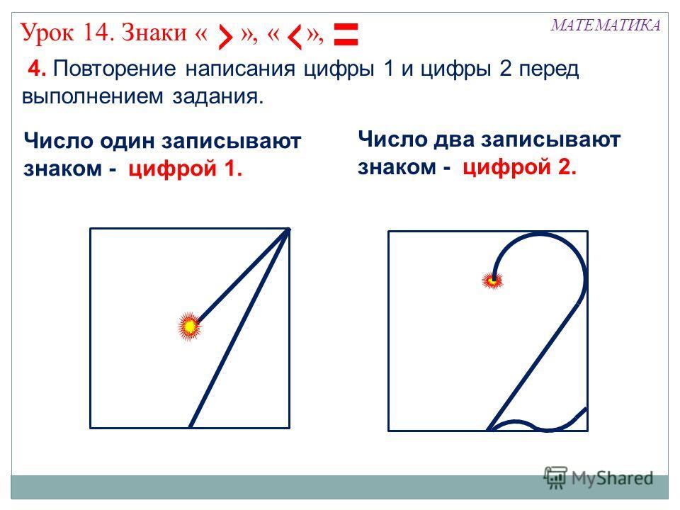 4. Повторение написания цифры 1 и цифры 2 перед выполнением задания. МАТЕМАТИКА Число два записывают знаком - цифрой 2. Число один записывают знаком - цифрой 1. Урок 14. Знаки « », « »,