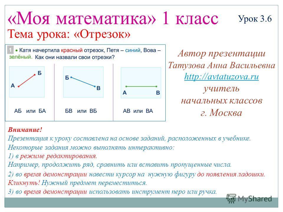«Моя математика» 1 класс Урок 3.6 Тема урока: «Отрезок» Некоторые задания можно выполнять интерактивно: 1) в режиме редактирования. Например, продолжить ряд, сравнить или вставить пропущенные числа. 2) во время демонстрации навести курсор на нужную ф