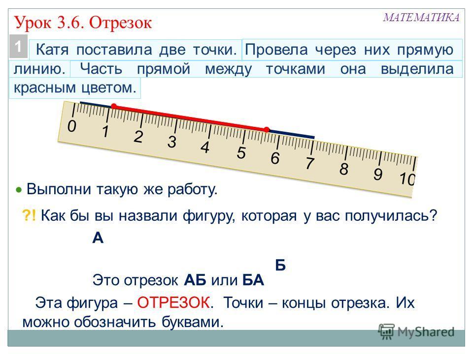 Катя поставила две точки. Провела через них прямую линию. Часть прямой между точками она выделила красным цветом. МАТЕМАТИКА Урок 3.6. Отрезок Выполни такую же работу. 1 ?! Как бы вы назвали фигуру, которая у вас получилась? Эта фигура – ОТРЕЗОК. Точ