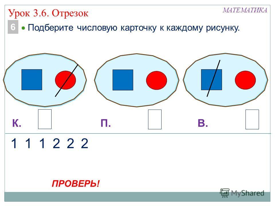 МАТЕМАТИКА 122 К.П.В. 2 22 112 Подберите числовую карточку к каждому рисунку. 6 ПРОВЕРЬ! Урок 3.6. Отрезок