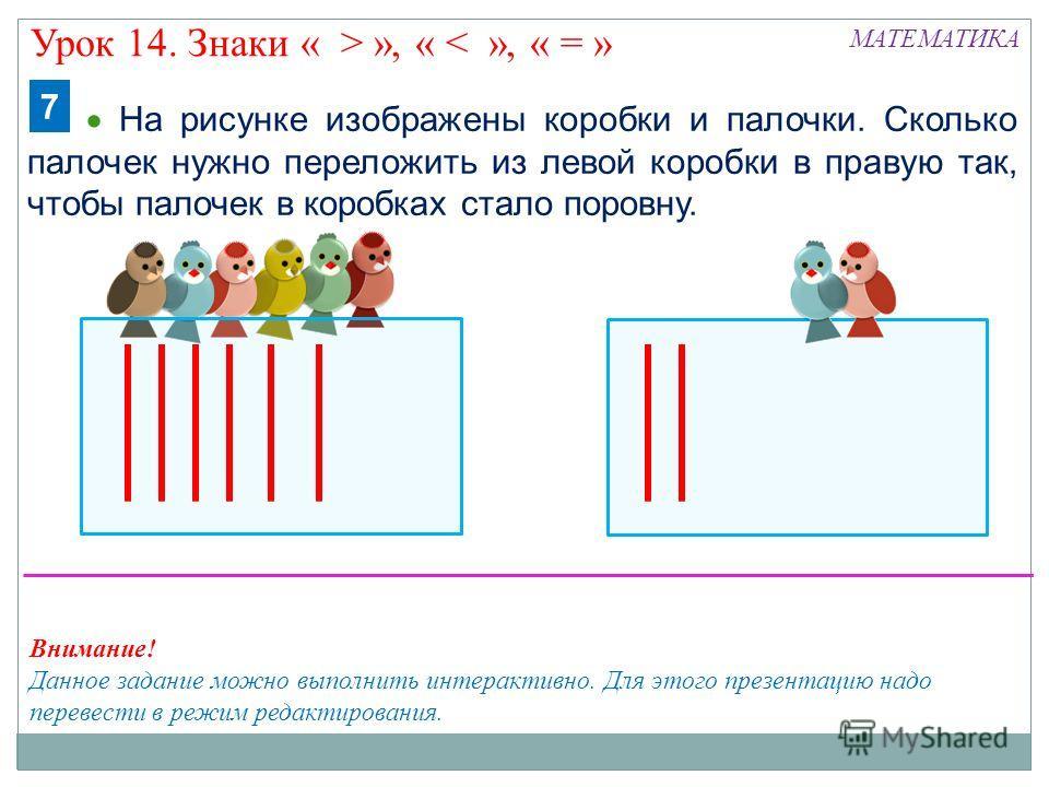 МАТЕМАТИКА На рисунке изображены коробки и палочки. Сколько палочек нужно переложить из левой коробки в правую так, чтобы палочек в коробках стало поровну. 7 Внимание! Данное задание можно выполнить интерактивно. Для этого презентацию надо перевести