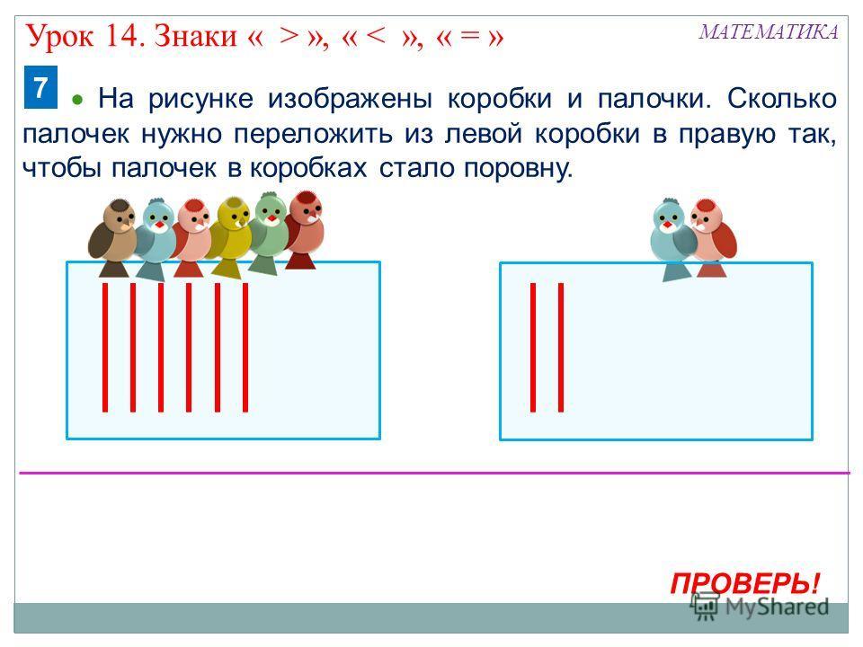 МАТЕМАТИКА На рисунке изображены коробки и палочки. Сколько палочек нужно переложить из левой коробки в правую так, чтобы палочек в коробках стало поровну. 7 ПРОВЕРЬ! Урок 14. Знаки « > », « < », « = »