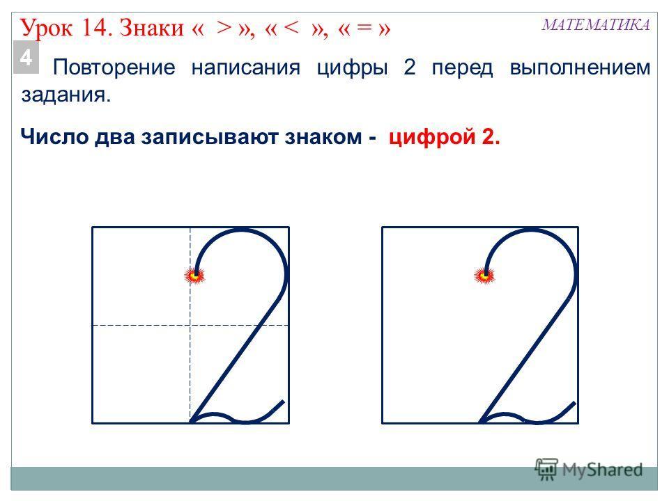 Повторение написания цифры 2 перед выполнением задания. МАТЕМАТИКА Число два записывают знаком - цифрой 2. 4 Урок 14. Знаки « > », « < », « = »