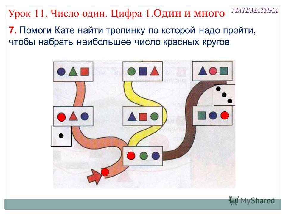 МАТЕМАТИКА Урок 11. Число один. Цифра 1. Один и много 7. Помоги Кате найти тропинку по которой надо пройти, чтобы набрать наибольшее число красных кругов