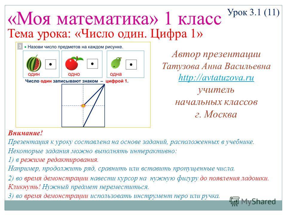 «Моя математика» 1 класс Урок 3.1 (11) Тема урока: «Число один. Цифра 1» Некоторые задания можно выполнять интерактивно: 1) в режиме редактирования. Например, продолжить ряд, сравнить или вставить пропущенные числа. 2) во время демонстрации навести к