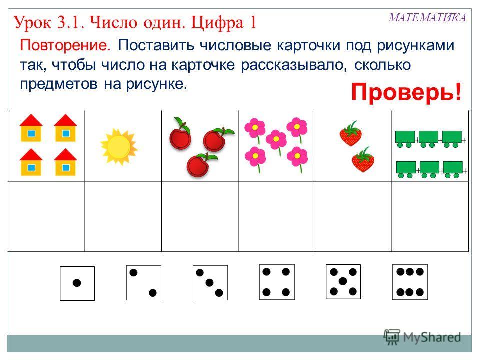 Повторение. Поставить числовые карточки под рисунками так, чтобы число на карточке рассказывало, сколько предметов на рисунке. Проверь! Урок 3.1. Число один. Цифра 1 МАТЕМАТИКА