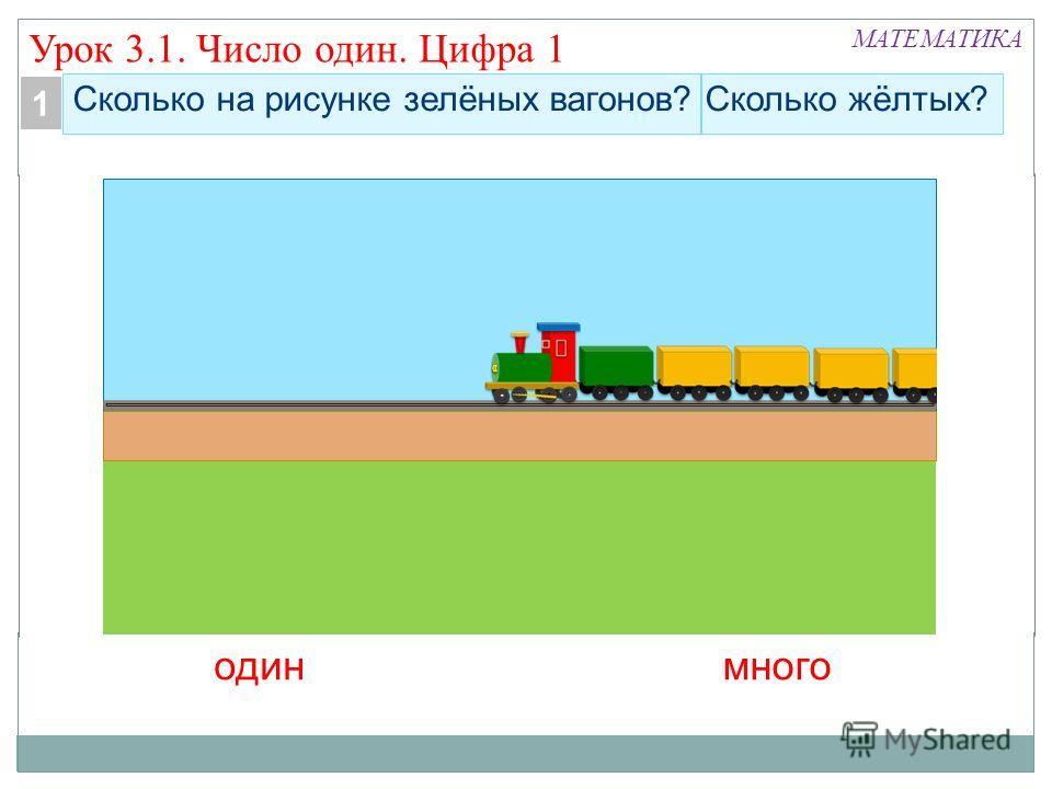 Сколько на рисунке зелёных вагонов? Сколько жёлтых? одинмного 1 Урок 3.1. Число один. Цифра 1 МАТЕМАТИКА