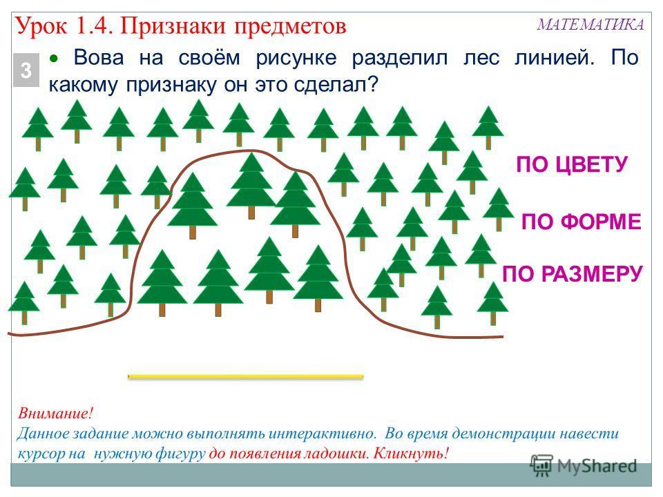 МАТЕМАТИКА Вова на своём рисунке разделил лес линией. По какому признаку он это сделал? 3 ПО ЦВЕТУ ПО ФОРМЕ ПО РАЗМЕРУ Урок 1.4. Признаки предметов