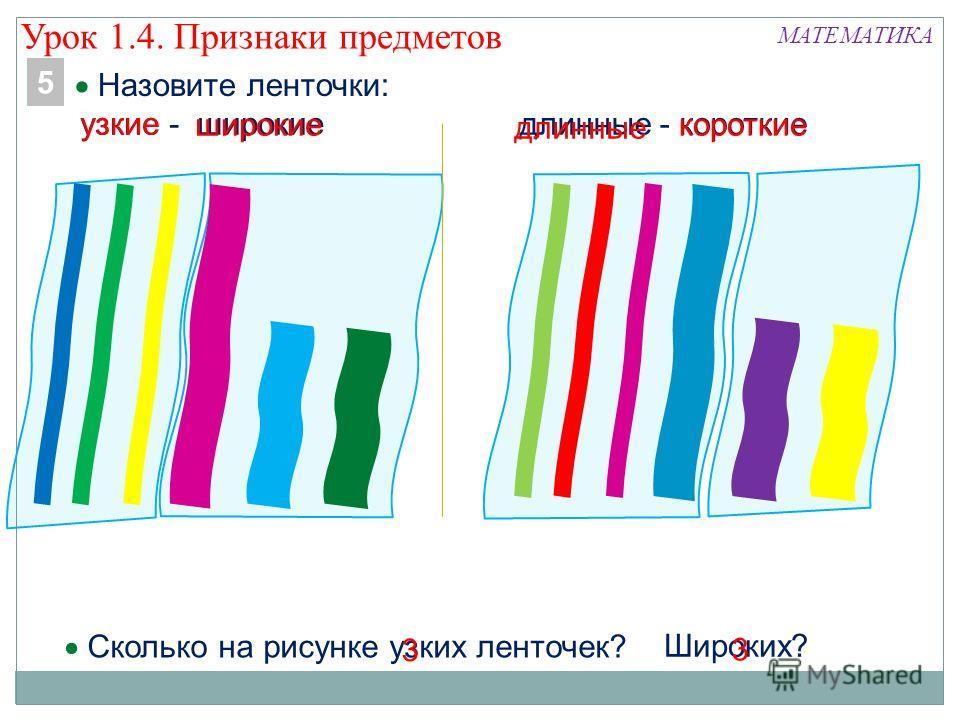 Широких? Назовите ленточки: МАТЕМАТИКА длинные - короткиеузкие - широкие 5 Сколько на рисунке узких ленточек? узкие длинные короткие 3 3 широкие Урок 1.4. Признаки предметов