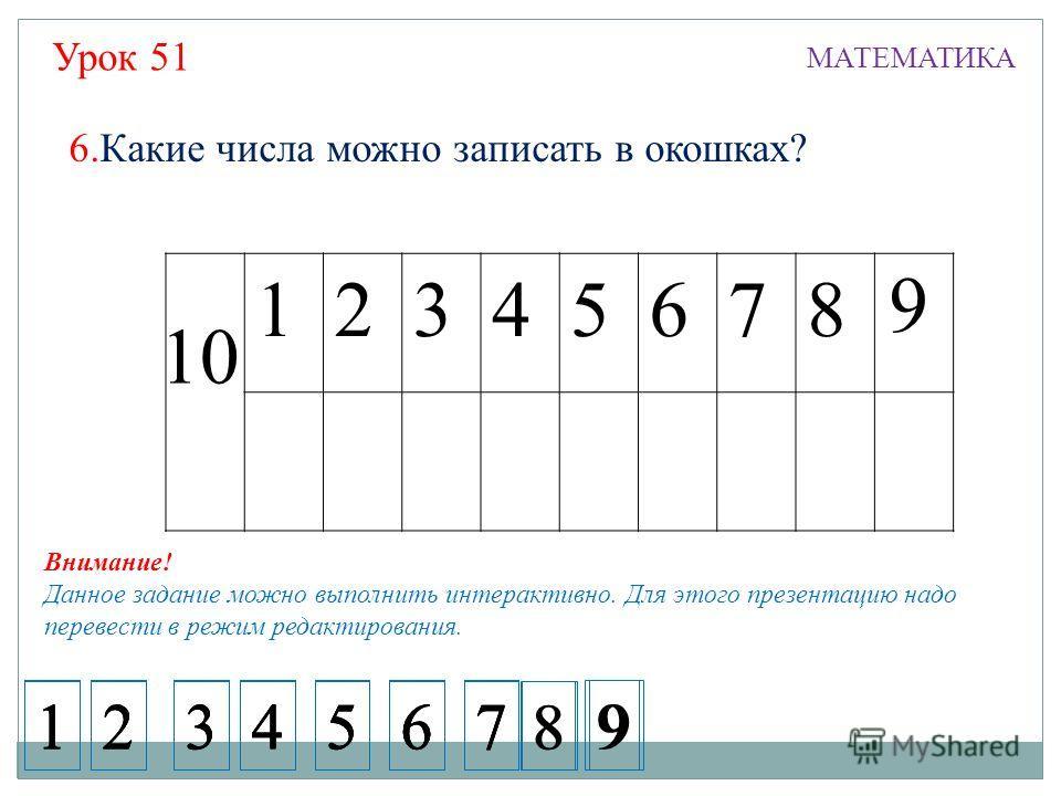 Урок 51 МАТЕМАТИКА 12345678 10 9 6.Какие числа можно записать в окошках? 1234567 1234567 1234567 1234567 8 9 8 9 Внимание! Данное задание можно выполнить интерактивно. Для этого презентацию надо перевести в режим редактирования.