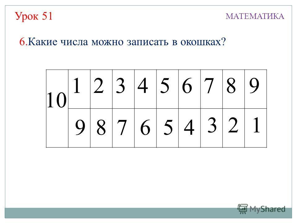 87654 321 Урок 51 МАТЕМАТИКА 12345678 10 9 9 6.Какие числа можно записать в окошках?