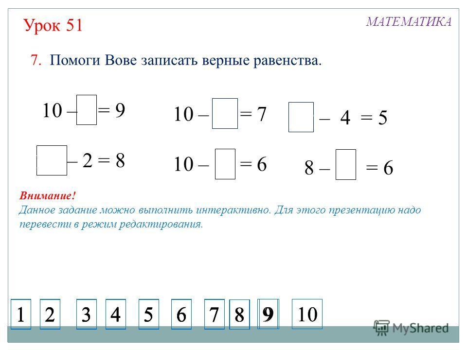 3 Урок 51 МАТЕМАТИКА 10 – 1 = 9 10 – 2 = 8 10 1 10 – 3 = 7 10 – 4 = 6 9 – 4 = 5 8 – 2 = 6 1 4 4 3 2 3 10 7. Помоги Вове записать верные равенства. 1234567 1234567 1234567 1234567 8 9 8 910 Внимание! Данное задание можно выполнить интерактивно. Для эт