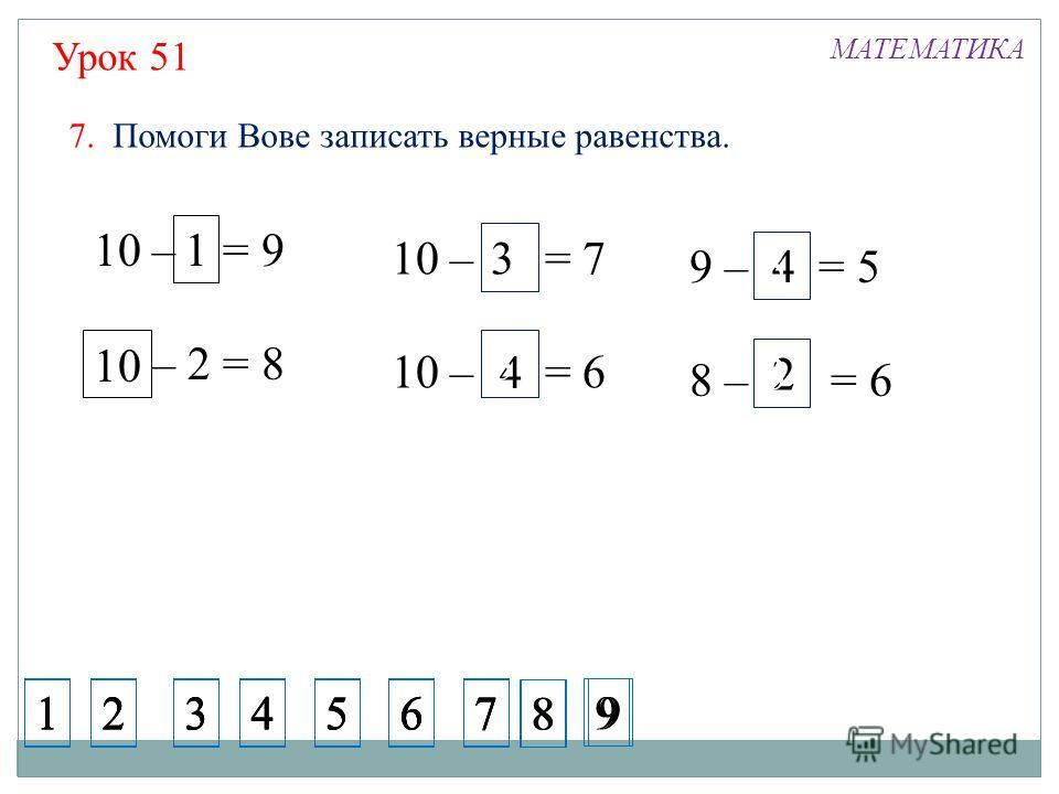 Урок 51 МАТЕМАТИКА 10 – 1 = 9 10 – 2 = 8 10 1 10 – 3 = 7 10 – 4 = 6 9 – 4 = 5 8 – 2 = 6 1 4 4 3 3 2 3 3 3 10 7. Помоги Вове записать верные равенства. 1234567 1234567 1234567 1234567 8 9 8 9