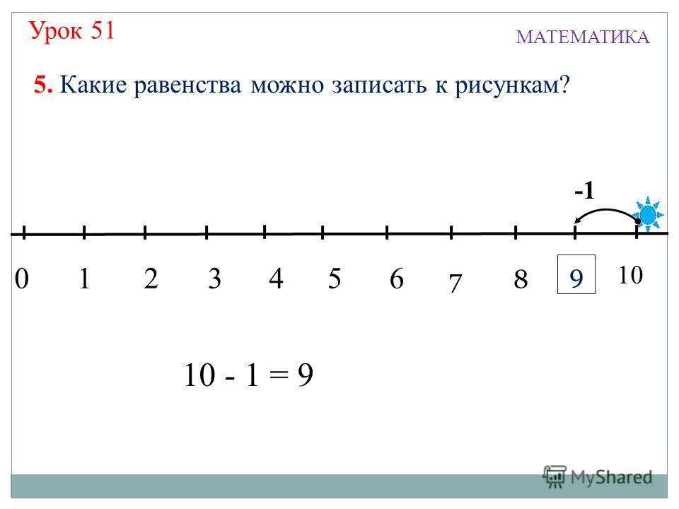Урок 51 МАТЕМАТИКА 13245 7 6 8 9 0 10 5. Какие равенства можно записать к рисункам? 10 - 1 = 9 9