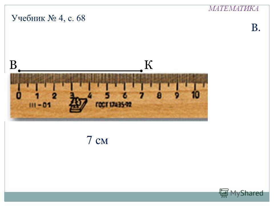 МАТЕМАТИКА Учебник 4, с. 68 ВК В. 7 см