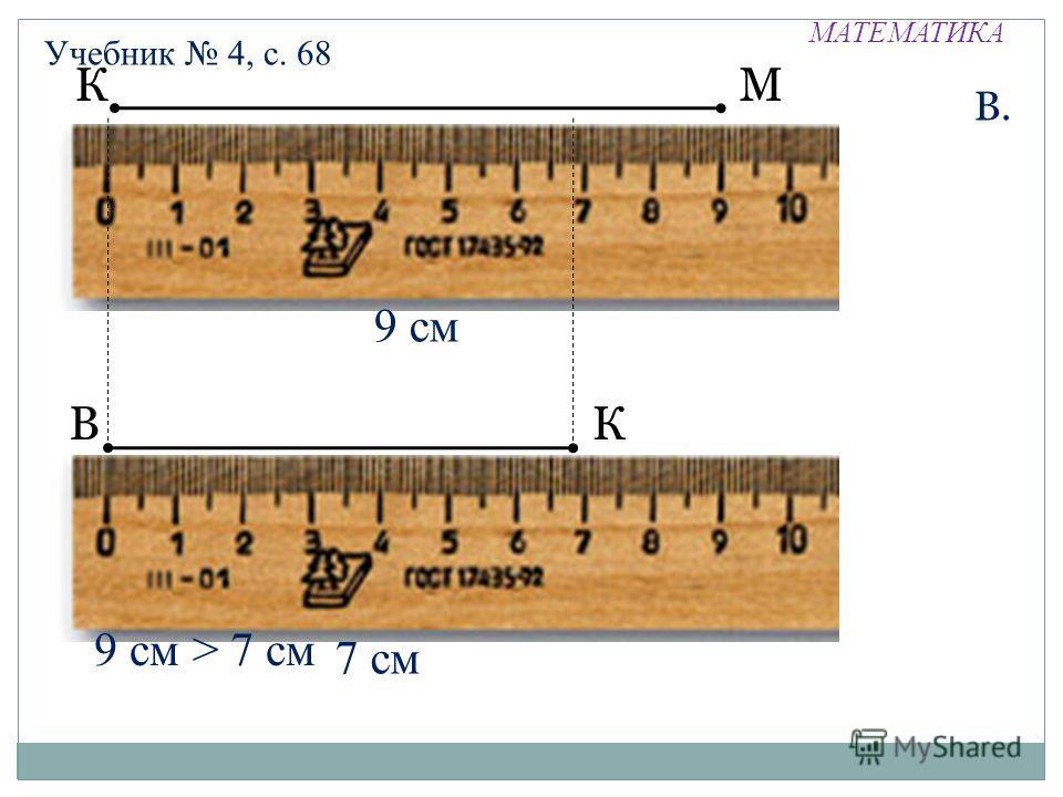 МАТЕМАТИКА Учебник 4, с. 68 ВК В. 7 см 9 см > 7 см КМ 9 см