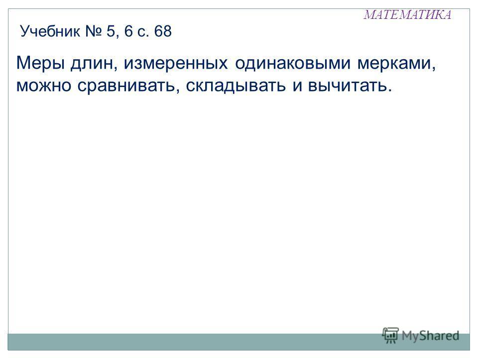 МАТЕМАТИКА Учебник 5, 6 с. 68 Меры длин, измеренных одинаковыми мерками, можно сравнивать, складывать и вычитать.