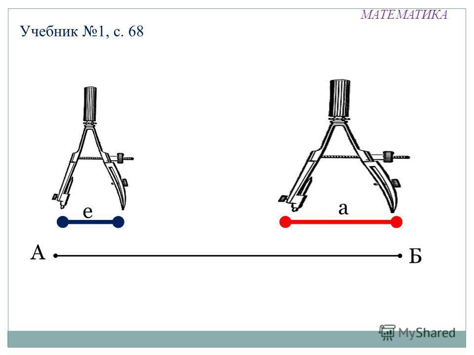 МАТЕМАТИКА Учебник 1, с. 68 А Б е а